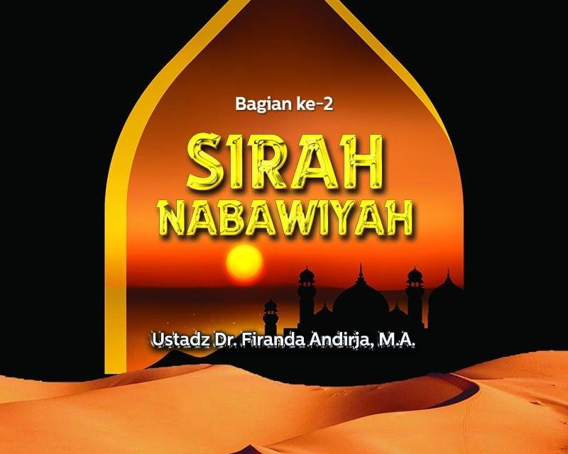 Sirah Nabawiyah (Bagian ke-2) – (Ustadz Dr. Firanda Andirja, M.A.)