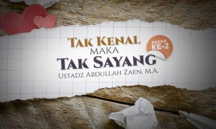 Tak Kenal Maka Tak Sayang – Bagian ke-2 (Ustadz Abdullah Zaen, M.A.)