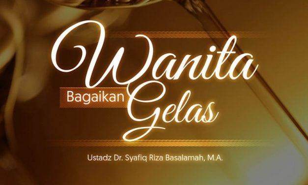 Wanita Bagaikan Gelas (Ustadz Dr. Syafiq Riza Basalamah, M.A.)