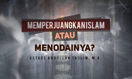 Memperjuangkan Islam atau Menodainya? (Ustadz Abdullah Taslim, M.A.)