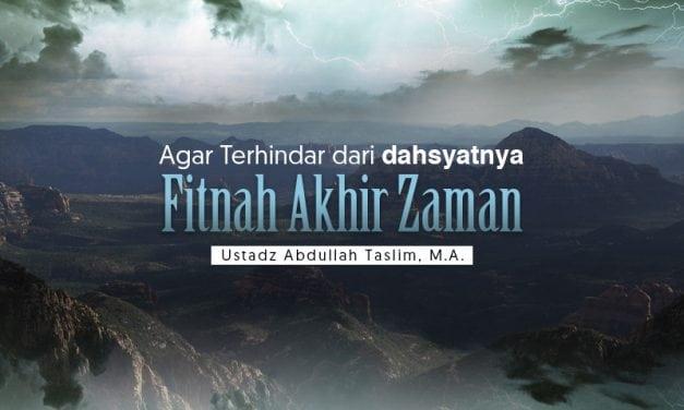 Agar Terhindar dari Dahsyatnya Fitnah Akhir Zaman (Ustadz Abdullah Taslim, M.A.)