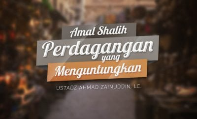 Download Kajian: Amal Shalih Perdagangan yang Menguntungkan (Ustadz Ahmad Zainuddin, Lc.)
