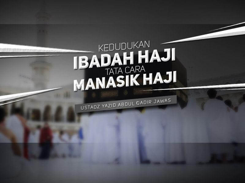 Kedudukan Ibadah Haji dan Tata Cara Manasik Haji (Ustadz Yazid Abdul Qadir Jawas)