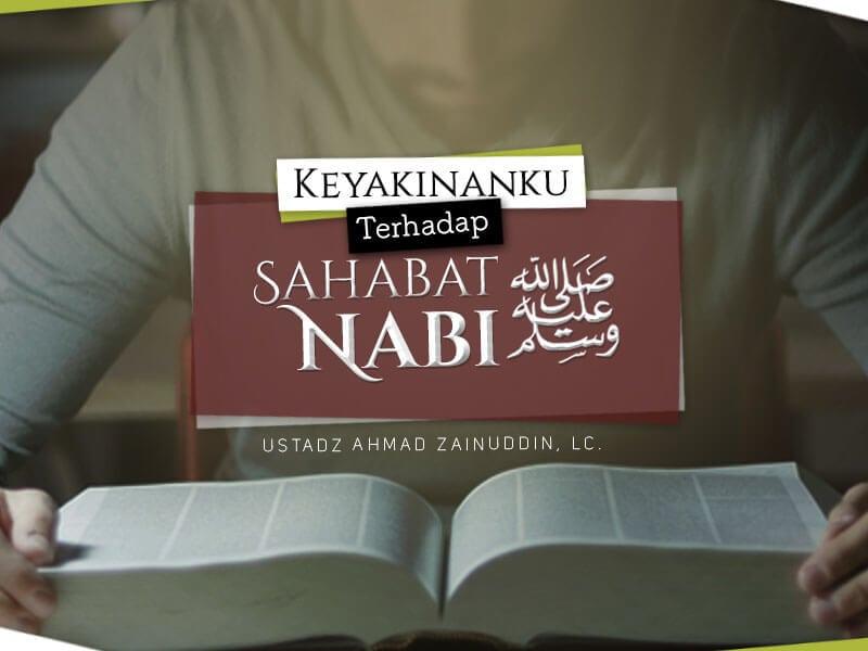 Keyakinanku terhadap Sahabat Nabi shallallahu 'alaihi wa sallam (Ustadz Ahmad Zainuddin, Lc.)