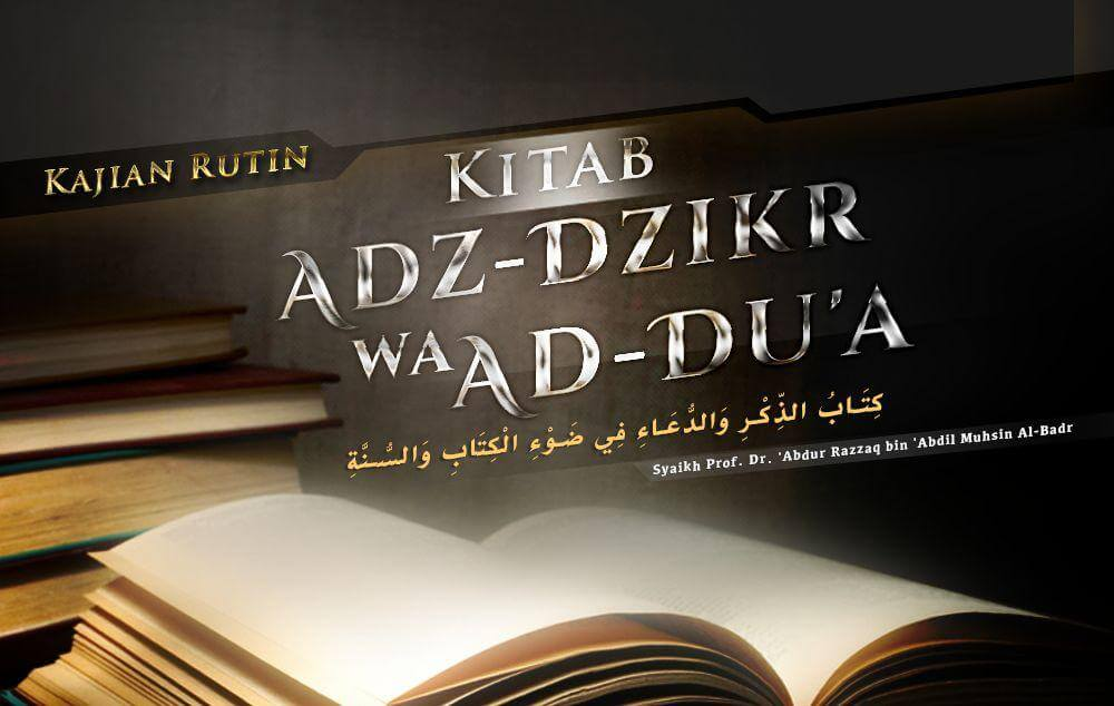 Syarat dan Adab Berdoa – Bagian ke-4 – Kitab Adz-Dzikr wa Ad-Du'a (Syaikh Prof. Dr. 'Abdur Razzaq Al-Badr)