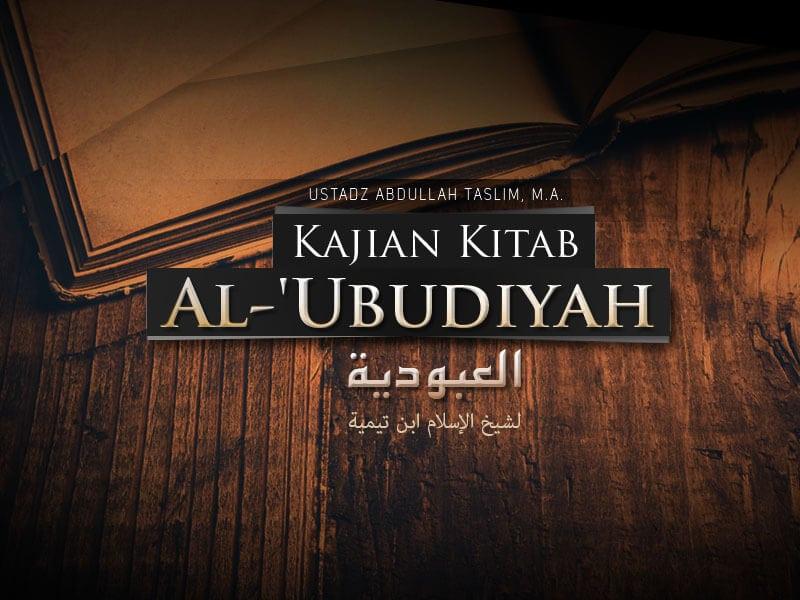 Upaya Menyempurnakan Penghambaan Diri kepada Allah – Kitab Al-'Ubudiyah (Ustadz Abdullah Taslim, M.A.)