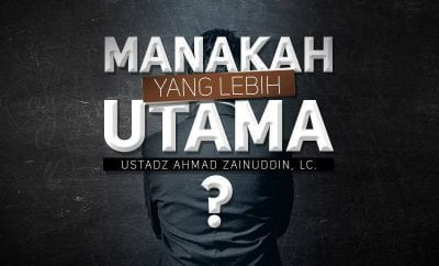 Download Kajian: Manakah yang Lebih Utama? (Ustadz Ahmad Zainuddin, Lc.)