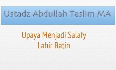 Download Kajian Ustadz Abdullah Taslim - Upaya Menjadi Salafy Lahir Batin