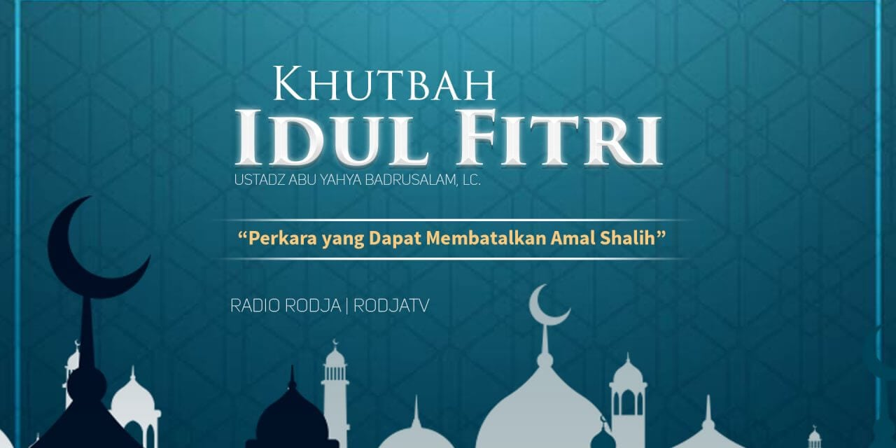 Perkara yang Dapat Membatalkan Amal Shalih – Khutbah Idul Fitri (Ustadz Badrusalam, Lc.)