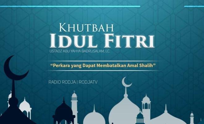 Download Khutbah Idul Fitri: Perkara yang Dapat Membatalkan Amal Shalih - Khutbah Idul Fitri (Ustadz Badrusalam, Lc.)